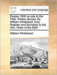 Elegies. With An Ode To The Tiber. Written Abroad. By William Whitehead, Esq; Register And Secretary To The Hon. Order Of The Bath