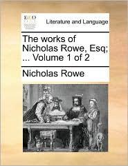 The Works Of Nicholas Rowe, Esq; ...  Volume 1 Of 2