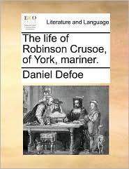 The life of Robinson Crusoe, of York, mariner. - Daniel Defoe