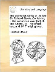 The Dramatick Works Of The Late Sir Richard Steele. Containing I. The Conscious Lover [sic]. Ii. The Funeral. Iii. The Tender Husb