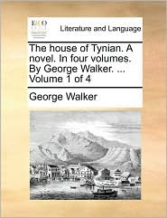 The house of Tynian. A novel. In four volumes. By George Walker. ... Volume 1 of 4 - George Walker