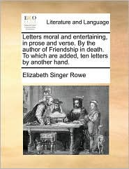 Letters Moral and Entertaining, in Prose and Verse. by the Author of Friendship in Death. to Which Are Added, Ten Letters by Another Hand.