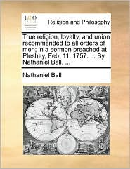 True religion, loyalty, and union recommended to all orders of men; in a sermon preached at Pleshey, Feb. 11. 1757. ... By Nathaniel Ball, ... - Nathaniel Ball