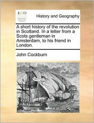 A short history of the revolution in Scotland. In a letter from a Scots gentleman in Amsterdam, to his friend in London. - John Cockburn