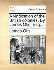 A vindication of the British colonies. By James Otis, Esq; ... - James Otis
