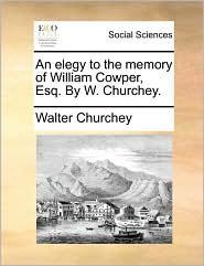 An elegy to the memory of William Cowper, Esq. By W. Churchey. - Walter Churchey