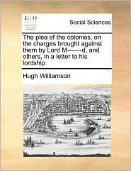The plea of the colonies, on the charges brought against them by Lord M-------d, and others, in a letter to his lordship. - Hugh Williamson