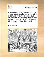 An essay on the abuse of spirituous liquors; being an attempt to exhibit, in its genuine colours, its pernicious effects upon the property, health, and morals, of the people, with rules and admonitions ... By A. Fothergill, ... - A. Fothergill