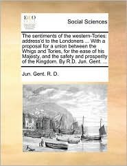 The sentiments of the western-Tories: address'd to the Londoners ... With a proposal for a union between the Whigs and Tories, for the ease of his Majesty, and the safety and prosperity of the Kingdom. By R.D. Jun. Gent. ... - Jun. Gent. R. D.