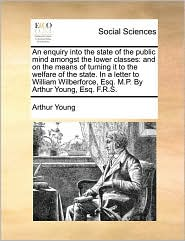 An enquiry into the state of the public mind amongst the lower classes: and on the means of turning it to the welfare of the state. In a letter to William Wilberforce, Esq. M.P. By Arthur Young, Esq. F.R.S. - Arthur Young