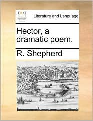 Hector, a dramatic poem. - R. Shepherd