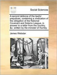 A second defence of the lawful prejudices, containing a vindication of the obligation of the National Covenant and Solemn League, in answer to a letter from the country, &c. written by the minister of Humby. - James Webster