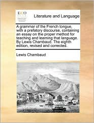 A grammar of the French tongue, with a prefatory discourse, containing an essay on the proper method for teaching and learning that language. By Lewis Chambaud. The eighth edition, revised and corrected. - Lewis Chambaud