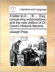 A Letter To A .... B .... Esq; Concerning Subscriptions, And The New Edition Of Dr. Cave's Historia Literaria.