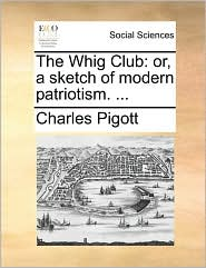 The Whig Club: or, a sketch of modern patriotism. ... - Charles Pigott