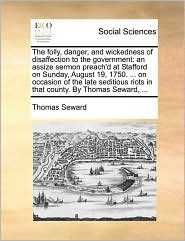 The folly, danger, and wickedness of disaffection to the government: an assize sermon preach'd at Stafford on Sunday, August 19, 1750. ... on occasion of the late seditious riots in that county. By Thomas Seward, ... - Thomas Seward