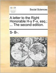 A letter to the Right Honorable H-y F-x, esq.; ... The second edition. - S- B-.