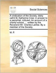 A vindication of the Society, lately call'd St. Katherine Cree: in answer to a pamphlet, intituled, An account of a charity-school, ... written by the Reverend Mr. Charles Lambe. By a member of the Society. - M. P.