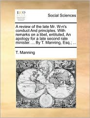A review of the late Mr. W-n's conduct And principles. With remarks on a libel, entituled, An apology for a late second rate minister. ... By T. Manning, Esq.; ... - T. Manning