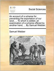 An account of a scheme for preventing the exportation of our wool, ... To which is added, an examination of a scheme offered by another hand, ... By Samuel Webber. - Samuel Webber