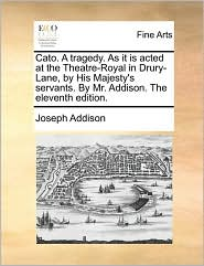 Cato. A Tragedy. As It Is Acted At The Theatre-royal In Drury-lane, By His Majesty's Servants. By Mr. Addison. The Eleventh Editio
