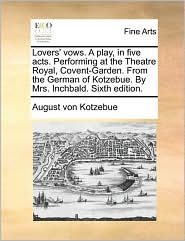 Lovers' Vows. A Play, In Five Acts. Performing At The Theatre Royal, Covent-garden. From The German Of Kotzebue. By Mrs. Inchbald.