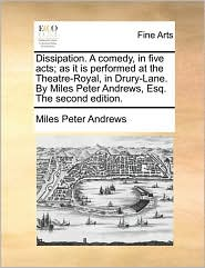 Dissipation. A comedy, in five acts; as it is performed at the Theatre-Royal, in Drury-Lane. By Miles Peter Andrews, Esq. The second edition. - Miles Peter Andrews