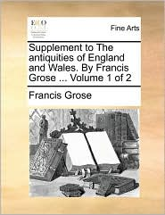 Supplement to the Antiquities of England and Wales. by Francis Grose ... Volume 1 of 2