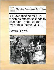 A dissertation on milk. In which an attempt is made to ascertain its natural use; ... By Samuel Ferris, M.D. ...