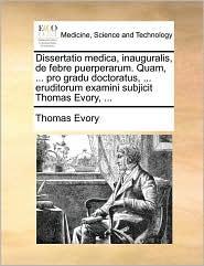 Dissertatio medica, inauguralis, de febre puerperarum. Quam, ... pro gradu doctoratus, ... eruditorum examini subjicit Thomas Evory, ... - Thomas Evory