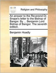 An Answer to the Reverend Dr. Snape's Letter to the Bishop of Bangor. by ... Benjamin Lord Bishop of Bangor. the Seventh Edition.