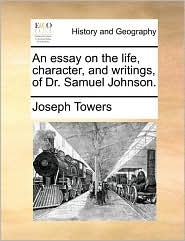 An Essay On The Life, Character, And Writings, Of Dr. Samuel Johnson.