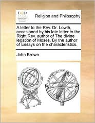 A letter to the Rev. Dr. Lowth, occasioned by his late letter to the Right Rev. author of The divine legation of Moses. By the author of Essays on the characteristics.