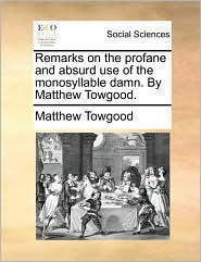 Remarks On The Profane And Absurd Use Of The Monosyllable Damn. By Matthew Towgood.
