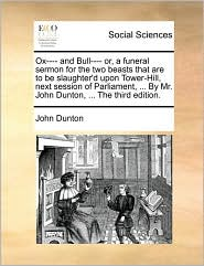Ox---- and Bull---- or, a funeral sermon for the two beasts that are to be slaughter'd upon Tower-Hill, next session of Parliament, ... By Mr. John Dunton, ... The third edition. - John Dunton