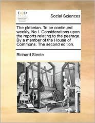The plebeian. To be continued weekly. No I. Considerations upon the reports relating to the peerage. By a member of the House of Commons. The second edition. - Richard Steele