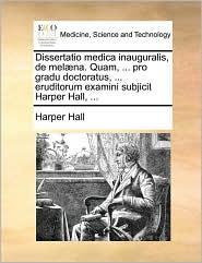 Dissertatio medica inauguralis, de mel na. Quam, ... pro gradu doctoratus, ... eruditorum examini subjicit Harper Hall, ...