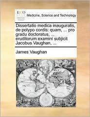Dissertatio Medica Inauguralis, de Polypo Cordis: Quam, ... Pro Gradu Doctoratus, ... Eruditorum Examini Subjicit Jacobus Vaughan, ... - James David Vaughan
