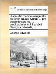 Disquisitio medica inauguralis, de febris causis. Quam, ... pro gradu doctoratus, ... eruditorum examini subjicit Georgius Edwards, ...