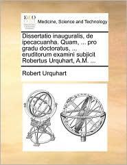 Dissertatio inauguralis, de ipecacuanha. Quam, . pro gradu doctoratus, . eruditorum examini subjicit Robertus Urquhart, A.M. . - Robert Urquhart
