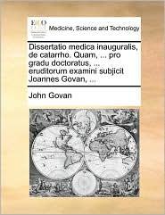 Dissertatio medica inauguralis, de catarrho. Quam, ... pro gradu doctoratus, ... eruditorum examini subjicit Joannes Govan, ...