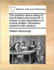 The question about eating of blood stated and examin'd; in answer to two dissertations in a book entitled, Revelation examin'd with candour. - William Burscough