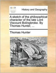 A sketch of the philosophical character of the late Lord Viscount Bolingbroke. By Thomas Hunter, ... - Thomas Hunter