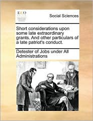Short considerations upon some late extraordinary grants. And other particulars of a late patriot's conduct. - Detester of Jobs under All Administratio