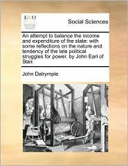 An attempt to balance the income and expenditure of the state: with some reflections on the nature and tendency of the late political struggles for power. by John Earl of Stair. - John Dalrymple