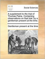 A supplement to the trial of Thomas Paine. Containing observations on that trial: by a gentleman present at the time. - Gentleman present at the time