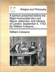 A sermon preached before the Right Honourable the Lord Mayor, aldermen, and citizens of London, September 3, 1753. By William Cokayne, . - William Cokayne
