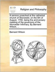 A sermon preached at the cathedral church of Worcester, on the 6th of August, 1755. being the anniversary meeting of the governors of the Worcester Infirmary. By Bernard Wilson, ... - Bernard Wilson