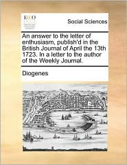 An answer to the letter of enthusiasm, publish'd in the British Journal of April the 13th 1723. In a letter to the author of the Weekly Journal. - Diogenes