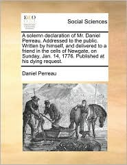 A solemn declaration of Mr. Daniel Perreau. Addressed to the public. Written by himself, and delivered to a friend in the cells of Newgate, on Sunday, Jan. 14, 1776. Published at his dying request. - Daniel Perreau